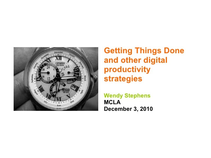 Getting Things Done and other digital productivity strategies Wendy Stephens MCLA December 3, 2010