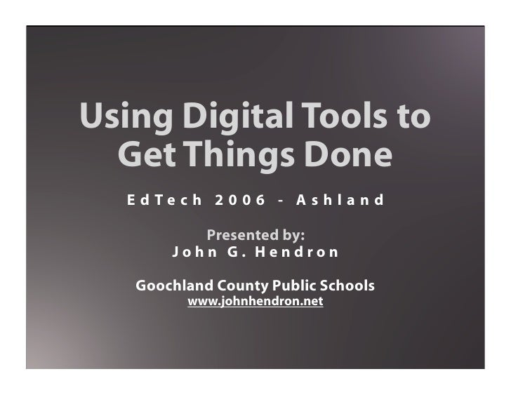 Using Digital Tools to   Get Things Done   E d Te c h 2 0 0 6 - A s h l a n d             Presented by:         John G. He...