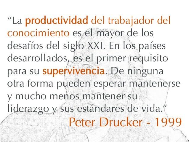 """""""La productividad del trabajador delconocimiento es el mayor de losdesafíos del siglo XXI. En los paísesdesarrollados, es ..."""