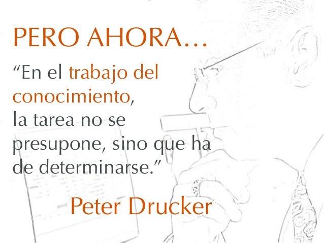 """PERO AHORA…""""En el trabajo delconocimiento,la tarea no sepresupone, sino que hade determinarse.""""Peter Drucker"""