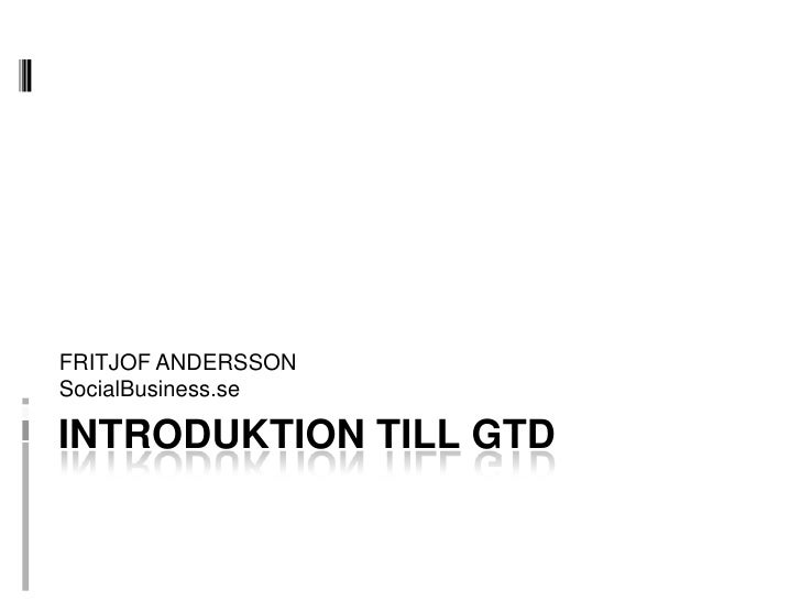 FRITJOF ANDERSSON<br />SocialBusiness.se<br />INTRODUKTION TILL GTD<br />