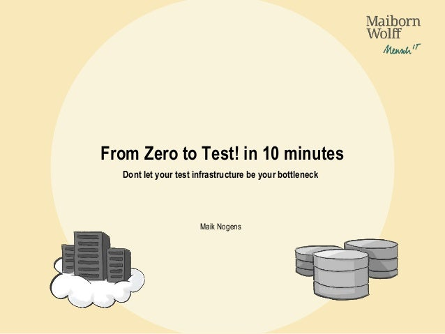 From Zero to Test! in 10 minutes Dont let your test infrastructure be your bottleneck Maik Nogens