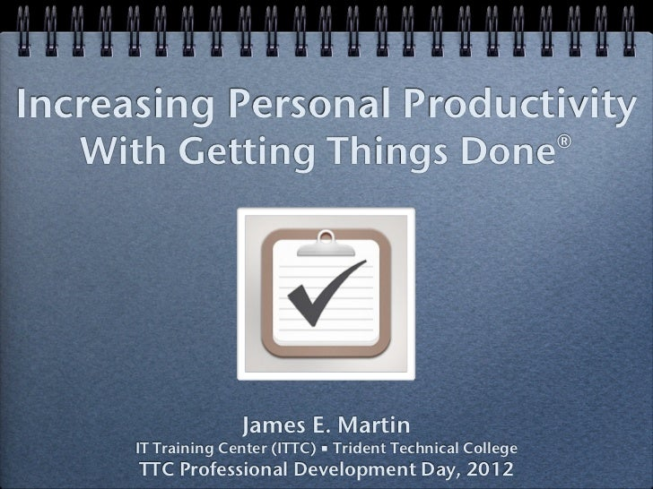 Increasing Personal Productivity   With Getting Things Done®                    James E. Martin      IT Training Center (I...