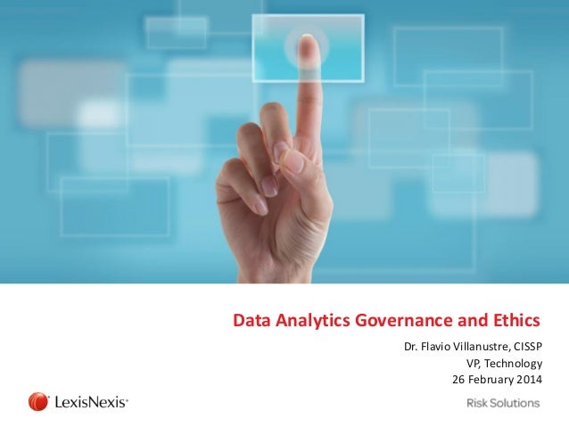 Data Analytics Governance and Ethics Dr. Flavio Villanustre, CISSP VP, Technology 26 February 2014