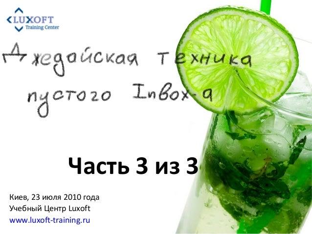 Киев, 23 июля 2010 года Учебный Центр Luxoft www.luxoft-training.ru Часть 3 из 3