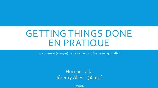 GETTING THINGS DONE EN PRATIQUE ou comment (essayer) de garder le contrôle de son quotidien HumanTalk Jérémy Alles - @jalp...