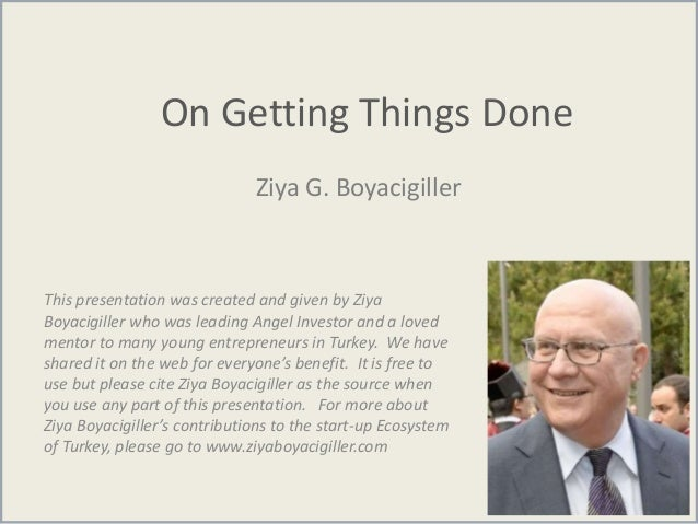 On Getting Things Done Ziya G. Boyacigiller This presentation was created and given by Ziya Boyacigiller who was leading A...