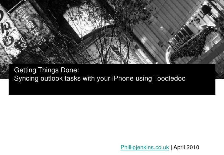 Getting Things Done:<br />Syncing outlook tasks with your iPhone using Toodledoo<br />Phillipjenkins.co.uk | April 2010<br />
