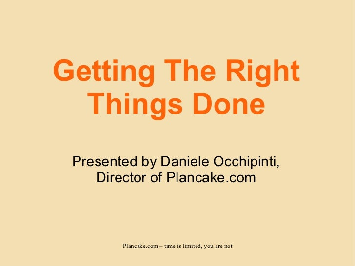 Getting The Right Things Done Presented by Daniele Occhipinti, Director of Plancake.com