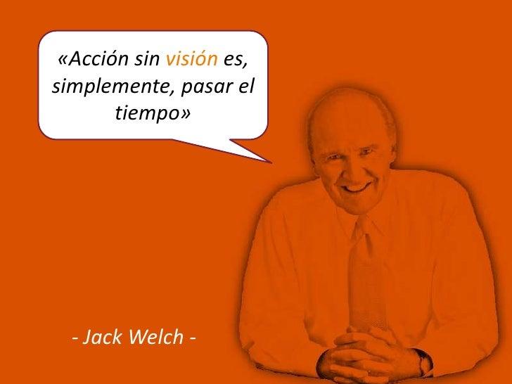 «Acción sin visión es,simplemente, pasar el       tiempo»  - Jack Welch -