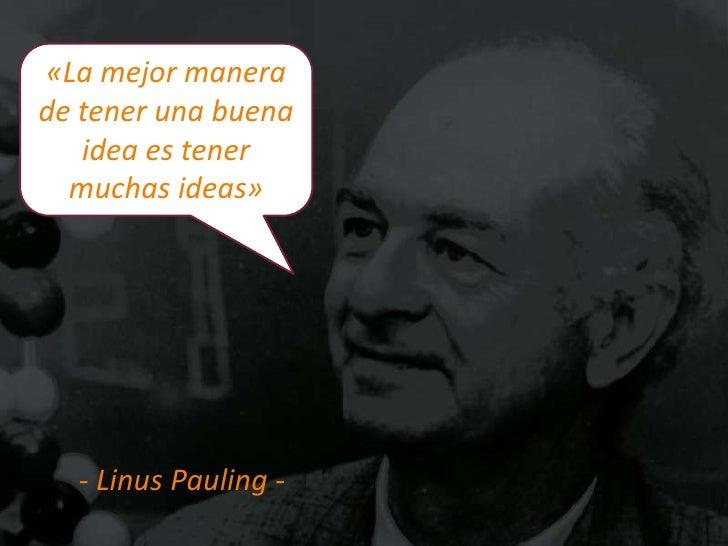 «La mejor manerade tener una buena   idea es tener  muchas ideas»  - Linus Pauling -