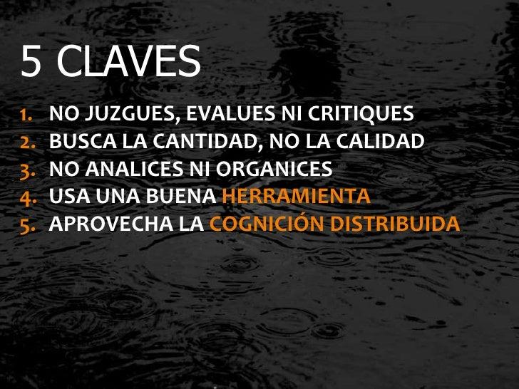 5 CLAVES1.   NO JUZGUES, EVALUES NI CRITIQUES2.   BUSCA LA CANTIDAD, NO LA CALIDAD3.   NO ANALICES NI ORGANICES4.   USA UN...