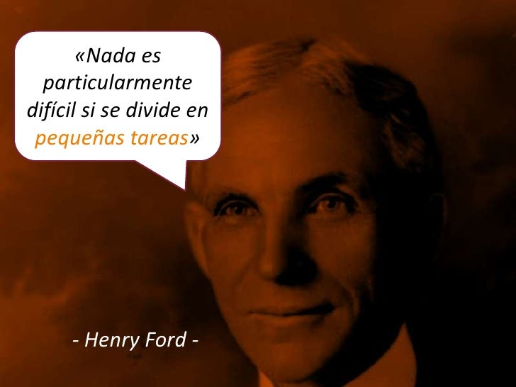 «Nada es  particularmentedifícil si se divide en pequeñas tareas»     - Henry Ford -
