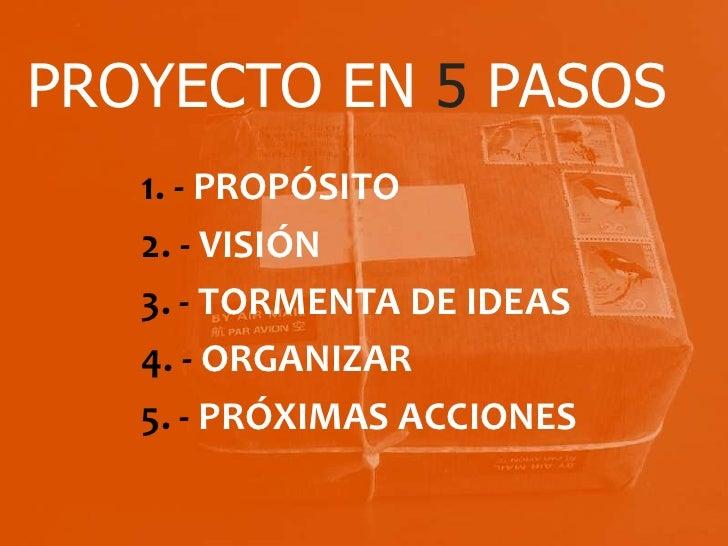 PROYECTO EN 5 PASOS   1. - PROPÓSITO   2. - VISIÓN   3. - TORMENTA DE IDEAS   4. - ORGANIZAR   5. - PRÓXIMAS ACCIONES