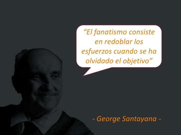 """""""El fanatismo consiste    en redoblar losesfuerzos cuando se ha olvidado el objetivo""""   - George Santayana -"""