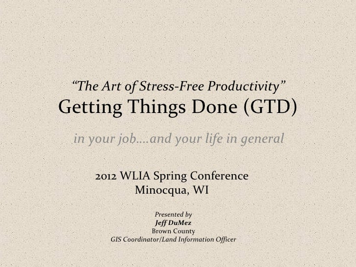 """""""The Art of Stress-Free Productivity""""Getting Things Done (GTD) in your job….and your life in general     2012 WLIA Spring ..."""