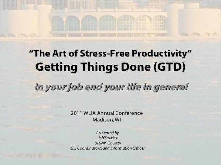"""The Art of Stress-Free Productivity"" Getting Things Done (GTD) in your job and your life in general         2011 WLIA Ann..."