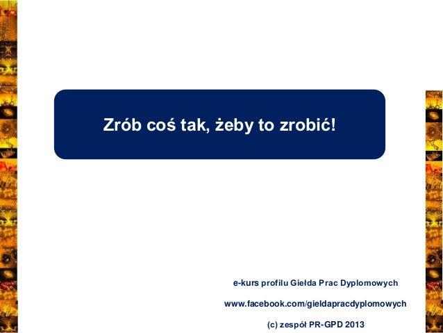 Zrób coś tak, żeby to zrobić!  e-kurs profilu Giełda Prac Dyplomowych www.facebook.com/gieldapracdyplomowych (c) zespół PR...