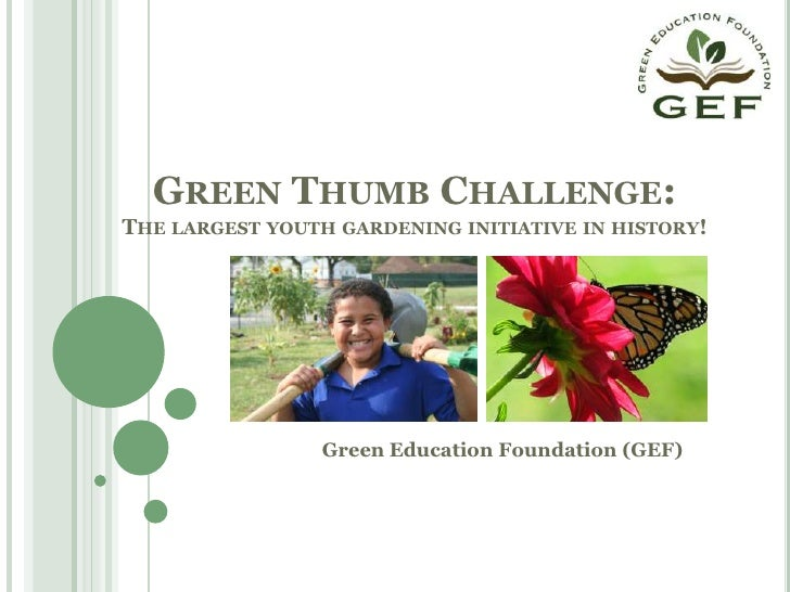 Green Thumb Challenge:The largest youth gardening initiative in history!<br />Green Education Foundation (GEF)<br />