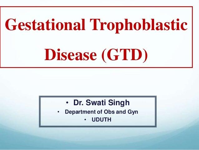 Gestational Trophoblastic Disease (GTD) • Dr. Swati Singh • Department of Obs and Gyn • UDUTH
