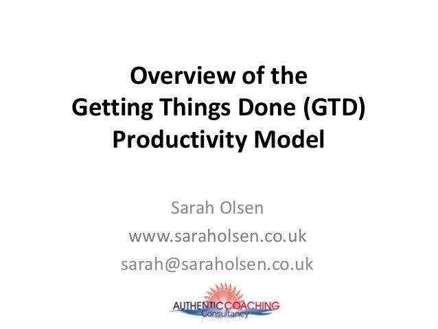 Overview of the Getting Things Done (GTD) Productivity Model Sarah Olsen www.saraholsen.co.uk sarah@saraholsen.co.uk