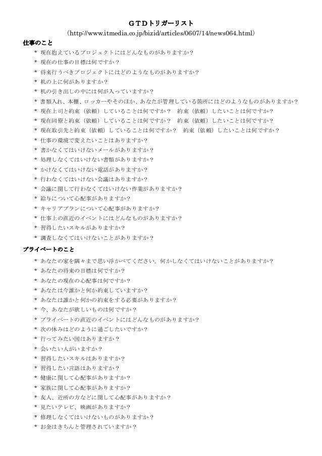 GTDトリガーリスト (http://www.itmedia.co.jp/bizid/articles/0607/14/news064.html) 仕事のこと * 現在抱えているプロジェクトにはどんなものがありますか? * 現在の仕事の目標は何...