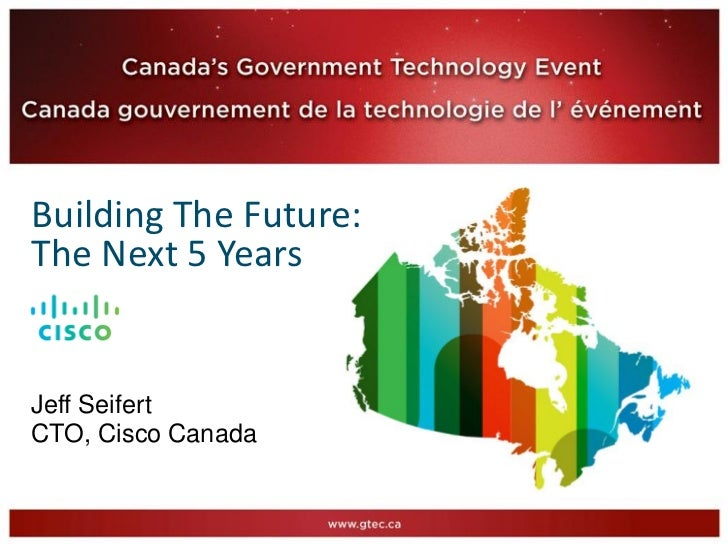 Building The Future:The Next 5 YearsJeff SeifertCTO, Cisco Canada