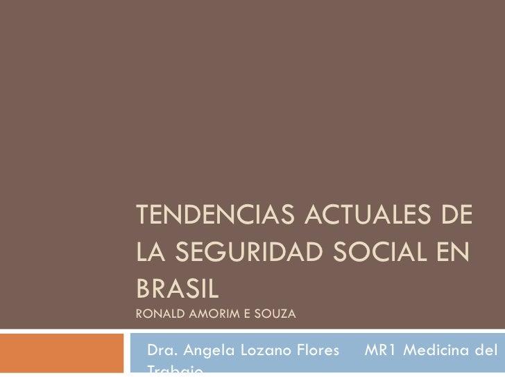 TENDENCIAS ACTUALES DE LA SEGURIDAD SOCIAL EN BRASIL RONALD AMORIM E SOUZA Dra. Angela Lozano Flores  MR1 Medicina del Tra...