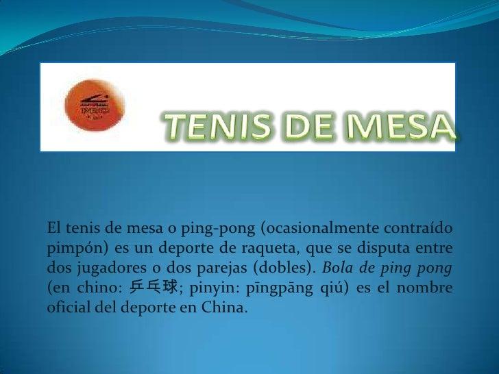 TENISDE MESA<br />El tenis de mesa o ping-pong (ocasionalmente contraído pimpón) es un deporte de raqueta, que se disputa ...