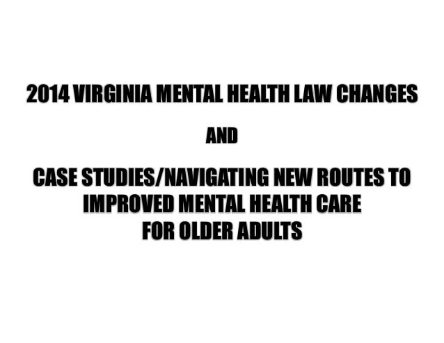 2014 VIRGINIA MENTAL HEALTH LAW CHANGES AND CASE STUDIES/NAVIGATING NEW ROUTES TO IMPROVED MENTAL HEALTH CARE FOR OLDER AD...