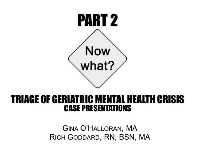 PART 2 TRIAGE OF GERIATRIC MENTAL HEALTH CRISIS CASE PRESENTATIONS GINA O'HALLORAN, MA RICH GODDARD, RN, BSN, MA