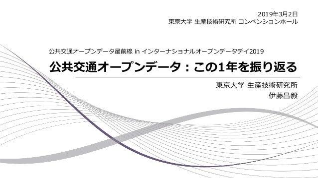 公共交通オープンデータ:この1年を振り返る 東京大学 生産技術研究所 伊藤昌毅 公共交通オープンデータ最前線 in インターナショナルオープンデータデイ2019 2019年3月2日 東京大学 生産技術研究所 コンベンションホール