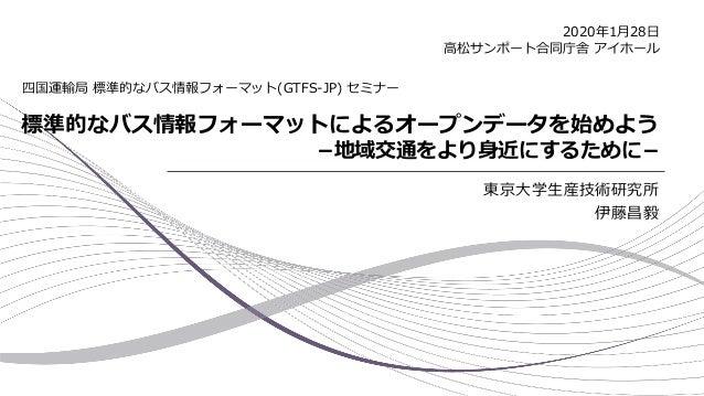 標準的なバス情報フォーマットによるオープンデータを始めよう −地域交通をより身近にするために− 東京大学生産技術研究所 伊藤昌毅 四国運輸局 標準的なバス情報フォーマット(GTFS-JP) セミナー 2020年1月28日 高松サンポート合同庁舎...