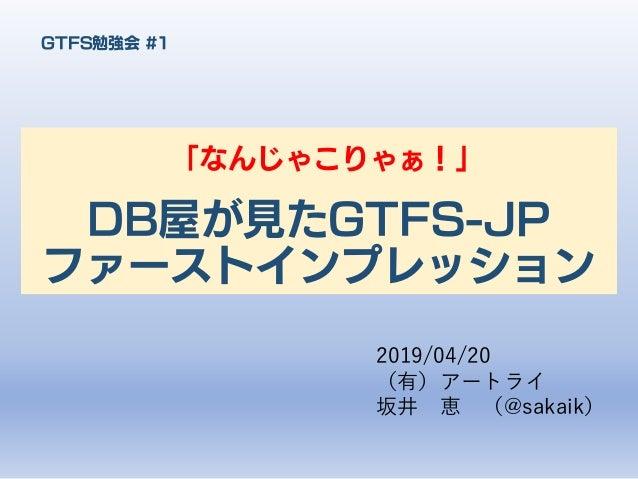 DB屋が見たGTFS-JP ファーストインプレッション 「なんじゃこりゃぁ!」 GTFS勉強会 #1 2019/04/20 (有)アートライ 坂井 恵 (@sakaik)