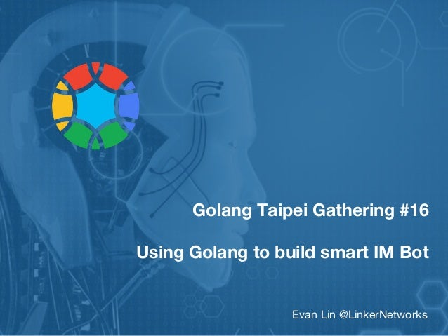 Golang Taipei Gathering #16 Using Golang to build smart IM Bot Evan Lin @LinkerNetworks