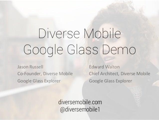 Diverse Mobile Google Glass Demo Jason  Russell   Co-‐Founder,  Diverse  Mobile   Google  Glass  Explorer ...