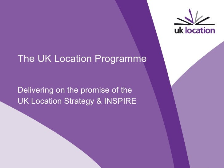 The UK Location Programme Delivering on the promise of the  UK Location Strategy & INSPIRE V1.0 November 2009