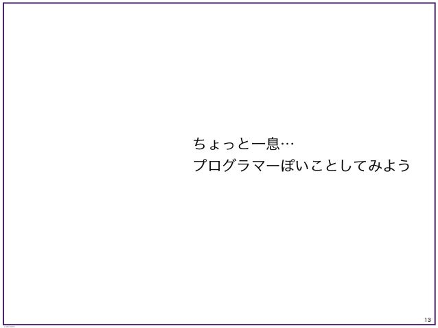 13 © KAZUKI SAITO ちょっと一息… プログラマーぽいことしてみよう
