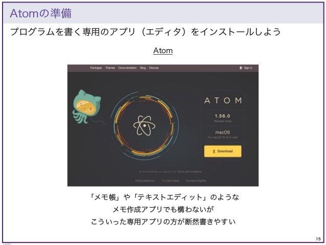15 © KAZUKI SAITO プログラムを書く専用のアプリ(エディタ)をインストールしよう Atomの準備 Atom 「メモ帳」や「テキストエディット」のような メモ作成アプリでも構わないが こういった専用アプリの方が断然書きやすい