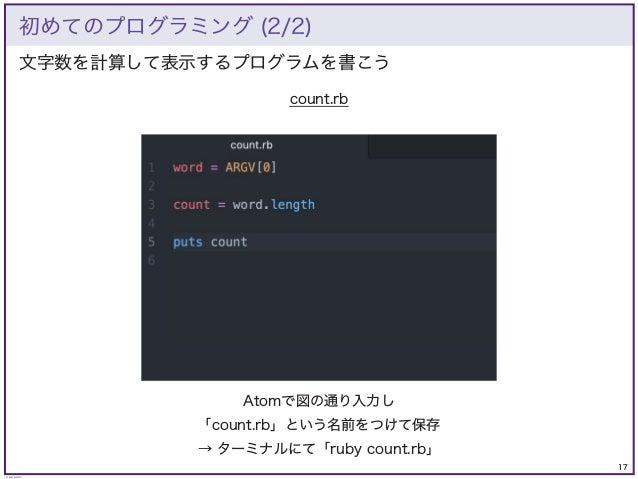17 © KAZUKI SAITO 文字数を計算して表示するプログラムを書こう 初めてのプログラミング (2/2) count.rb Atomで図の通り入力し 「count.rb」という名前をつけて保存 → ターミナルにて「ruby count...
