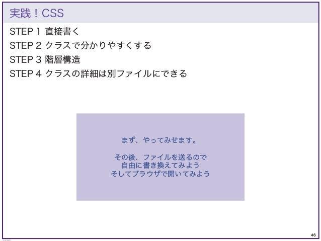 46 © KAZUKI SAITO STEP 1 直接書く STEP 2 クラスで分かりやすくする STEP 3 階層構造 STEP 4 クラスの詳細は別ファイルにできる 実践!CSS まず、やってみせます。 その後、ファイルを送るので 自由に...