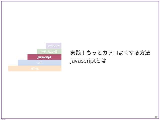 47 © KAZUKI SAITO 実践!もっとカッコよくする方法 javascriptとは PHP, Ruby等 MySQL等 CSS javascript HTML