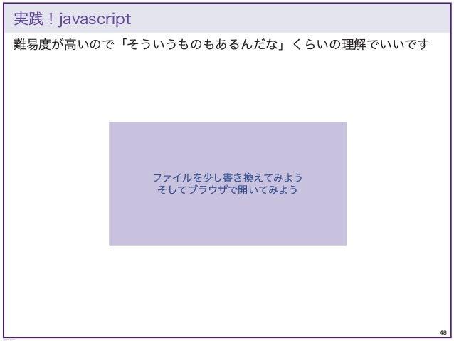 48 © KAZUKI SAITO 難易度が高いので「そういうものもあるんだな」くらいの理解でいいです 実践!javascript ファイルを少し書き換えてみよう そしてブラウザで開いてみよう