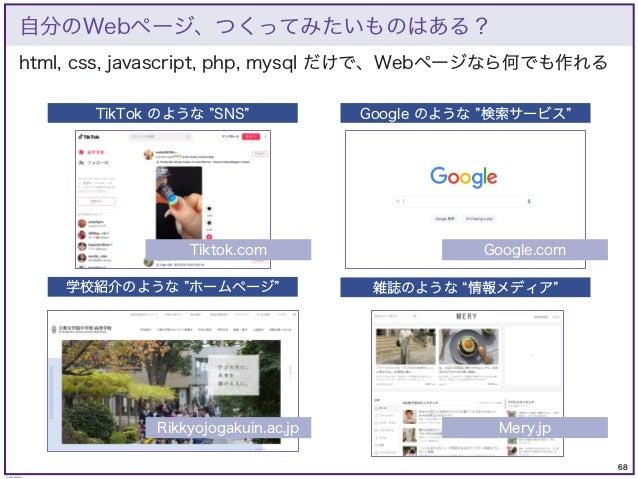 68 © KAZUKI SAITO html, css, javascript, php, mysql だけで、Webページなら何でも作れる 自分のWebページ、つくってみたいものはある? Google のような 検索サービス TikTok の...