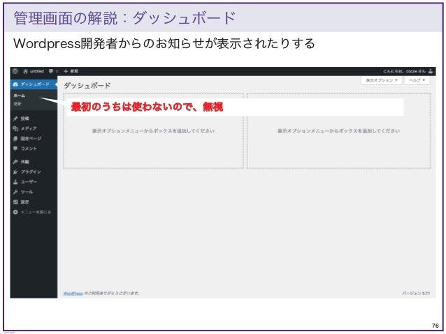 76 © KAZUKI SAITO Wordpress開発者からのお知らせが表示されたりする 管理画面の解説:ダッシュボード 最初のうちは使わないので、無視