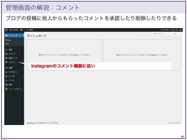 80 © KAZUKI SAITO ブログの投稿に他人からもらったコメントを承認したり削除したりできる 管理画面の解説:コメント Instagramのコメント機能に近い
