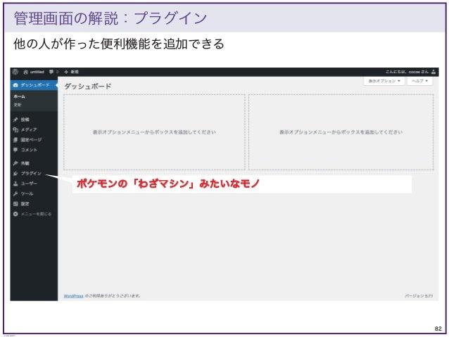 82 © KAZUKI SAITO 他の人が作った便利機能を追加できる 管理画面の解説:プラグイン ポケモンの「わざマシン」みたいなモノ