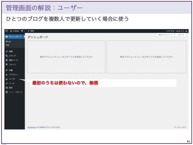 83 © KAZUKI SAITO ひとつのブログを複数人で更新していく場合に使う 管理画面の解説:ユーザー 最初のうちは使わないので、無視