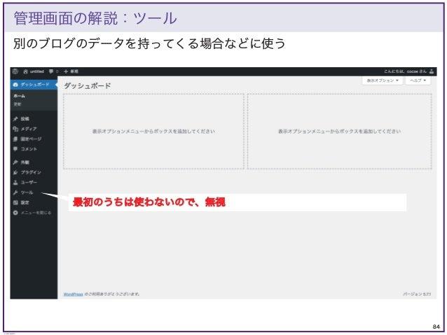 84 © KAZUKI SAITO 別のブログのデータを持ってくる場合などに使う 管理画面の解説:ツール 最初のうちは使わないので、無視