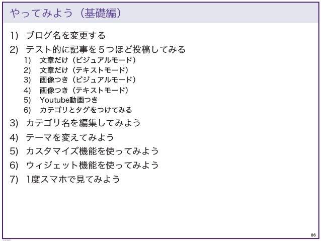 86 © KAZUKI SAITO やってみよう(基礎編) 1) ブログ名を変更する 2) テスト的に記事を5つほど投稿してみる 1) 文章だけ(ビジュアルモード) 2) 文章だけ(テキストモード) 3) 画像つき(ビジュアルモード) 4) 画...